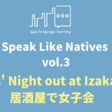 Speak Like Natives! -Vol.3 Girls' Night out at Izakaya-