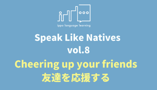 Speak Like Natives! -Vol.8 Cheering up your friends-
